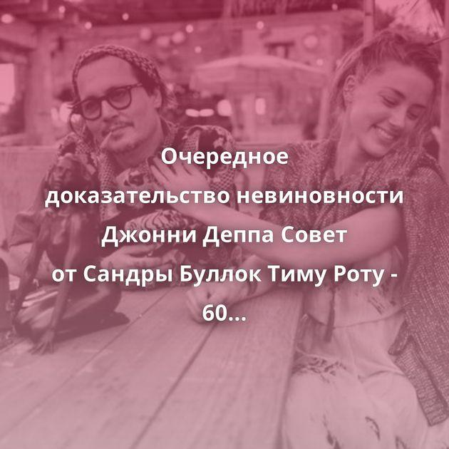 Очередное доказательствоневиновности Джонни Деппа Совет отСандры Буллок Тиму Роту - 60 «Друзья»сквозь…