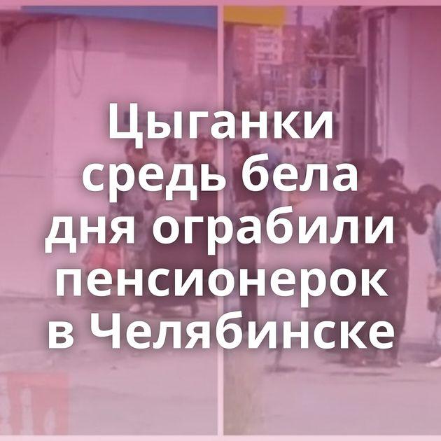 Цыганки средь бела дняограбили пенсионерок вЧелябинске