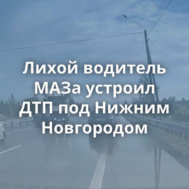 Лихой водитель МАЗа устроил ДТПподНижним Новгородом