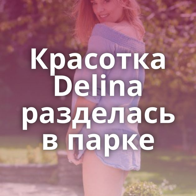 Красотка Delina разделась в парке