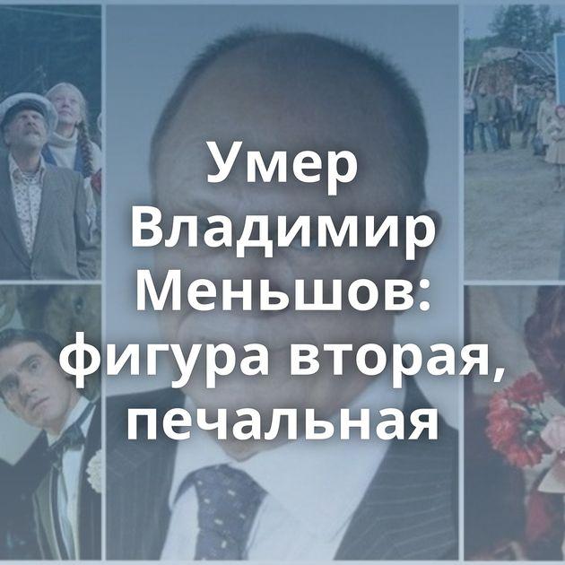 Умер Владимир Меньшов: фигура вторая, печальная