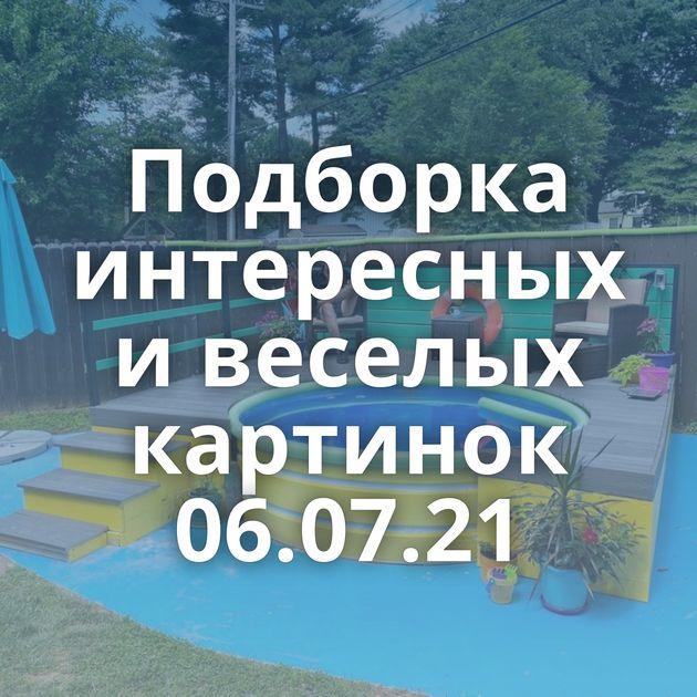 Подборка интересных и веселых картинок 06.07.21