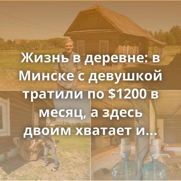 Жизнь в деревне: в Минске с девушкой тратили по $1200 в месяц, а здесь двоим хватает и $270