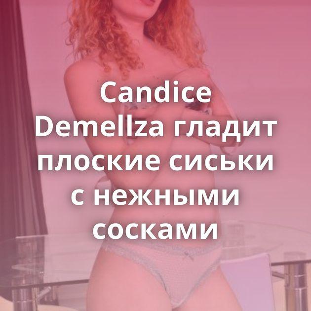 Candice Demellza гладит плоские сиськи с нежными сосками