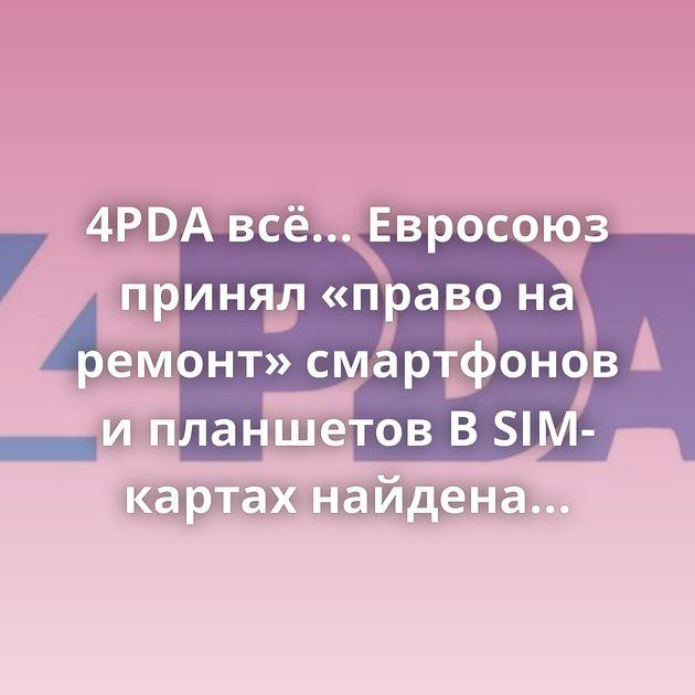 4PDA всё... Евросоюз принял «право на ремонт» смартфонов и планшетов В SIM-картах найдена самая опасная…