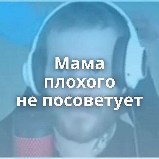 Мама плохого непосоветует