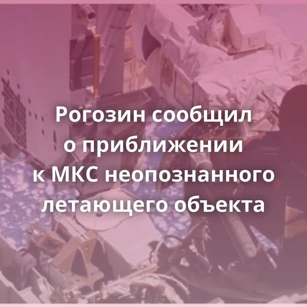 Рогозин сообщил оприближении кМКСнеопознанного летающего объекта