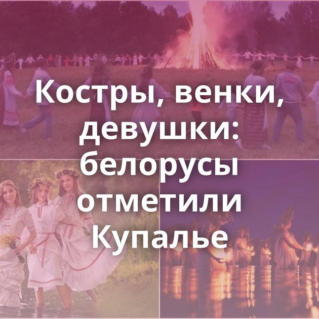 Костры, венки, девушки: белорусы отметили Купалье