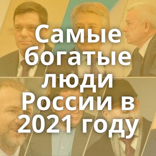 Самые богатые люди России в 2021 году
