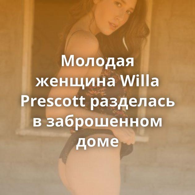 Молодая женщина Willa Prescott разделась в заброшенном доме