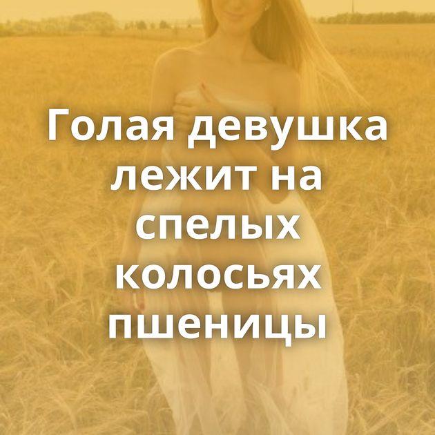 Голая девушка лежит на спелых колосьях пшеницы