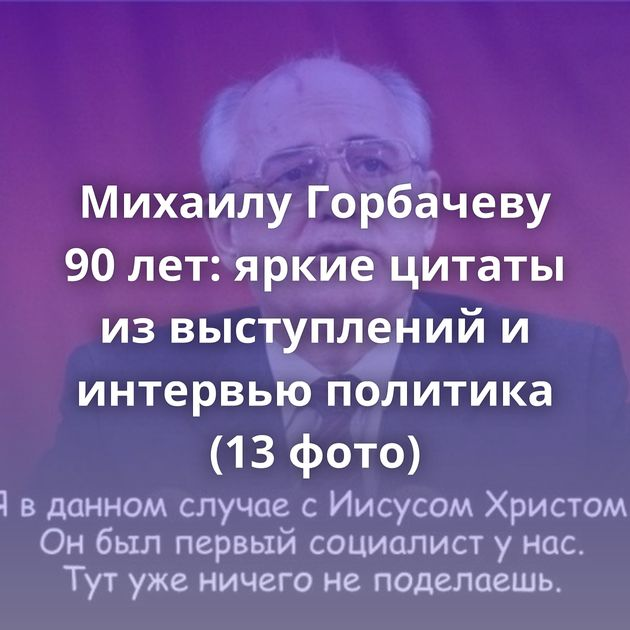 Михаилу Горбачеву 90 лет: яркие цитаты из выступлений и интервью политика (13 фото)
