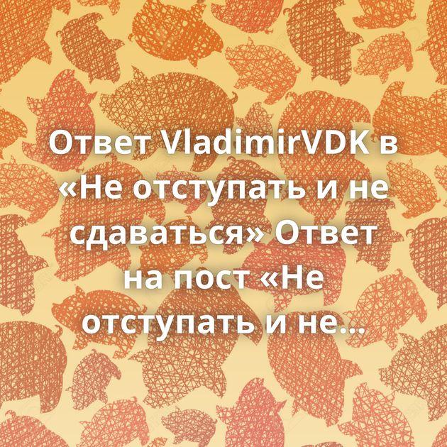 Ответ VladimirVDK в «Не отступать и не сдаваться»Ответ на пост «Не отступать и не сдаваться»