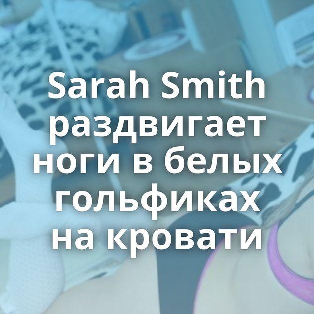 Sarah Smith раздвигает ноги в белых гольфиках на кровати