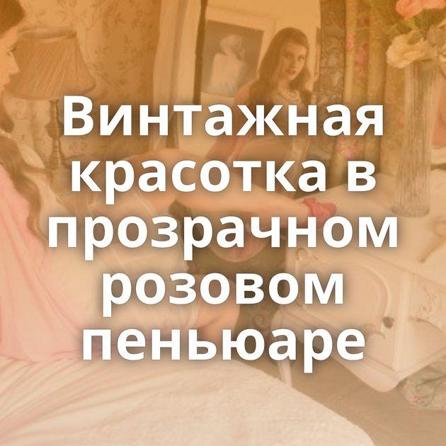 Винтажная красотка в прозрачном розовом пеньюаре
