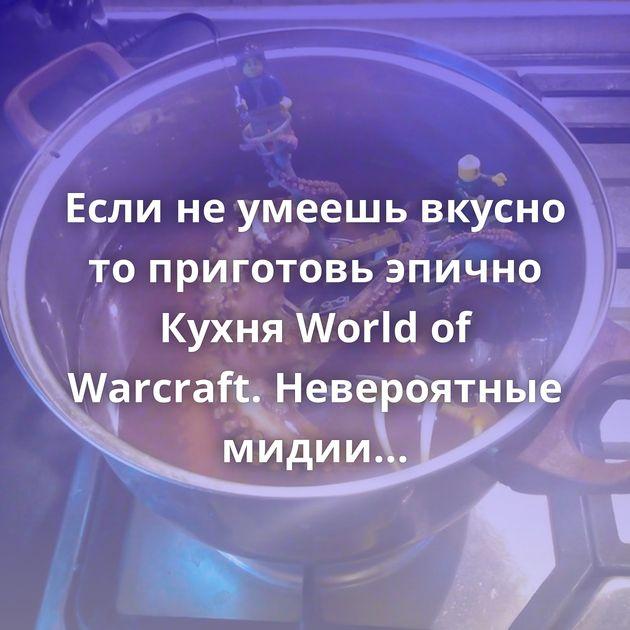 Если не умеешь вкусно то приготовь эпично Кухня World of Warcraft.Невероятные мидии (Clamlette Magnifique)…