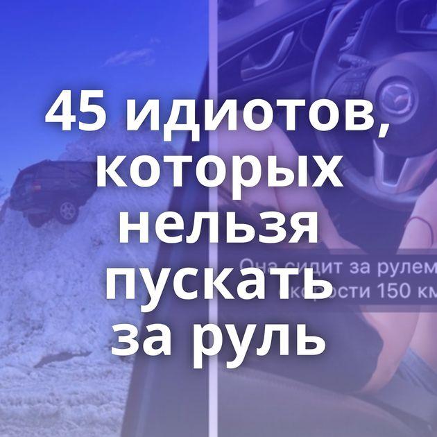 45идиотов, которых нельзя пускать заруль