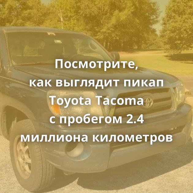 Посмотрите, каквыглядит пикап Toyota Tacoma спробегом 2.4 миллиона километров