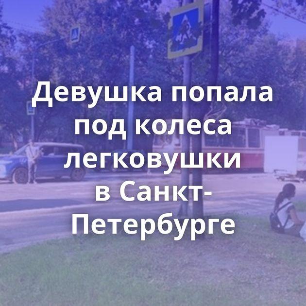 Девушка попала подколеса легковушки вСанкт-Петербурге