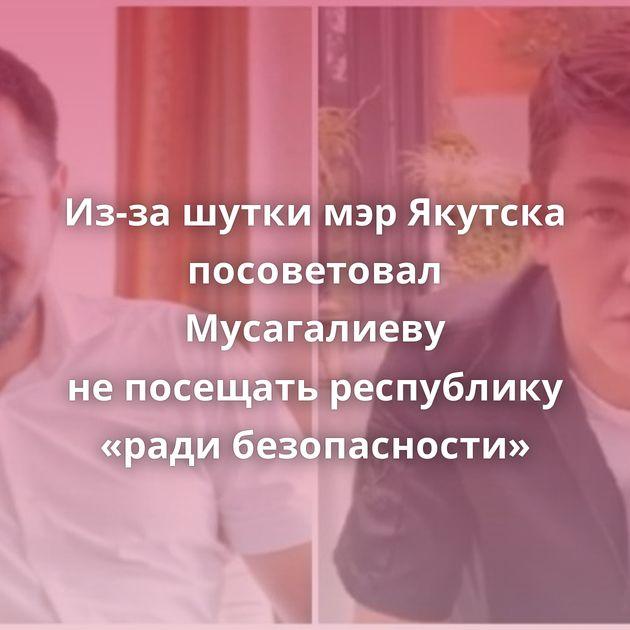 Из-за шутки мэрЯкутска посоветовал Мусагалиеву непосещать республику «ради безопасности»
