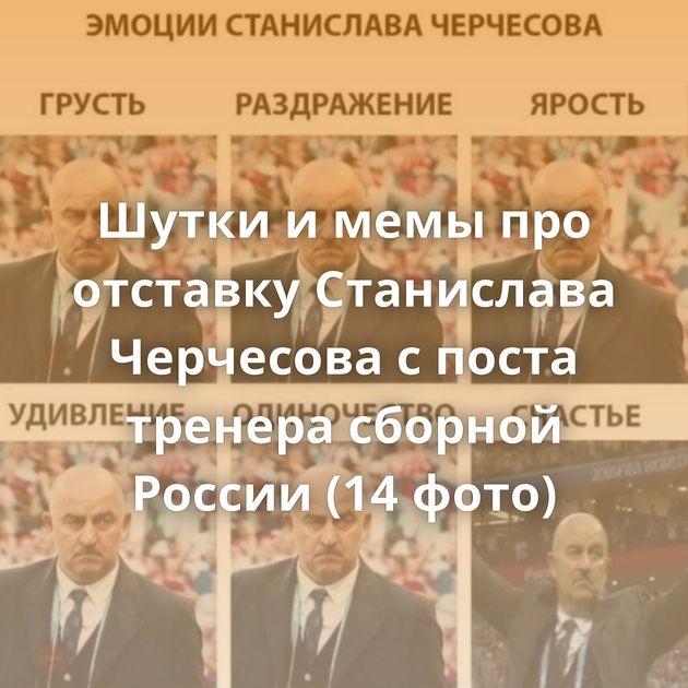 Шутки и мемы про отставку Станислава Черчесова с поста тренера сборной России (14 фото)