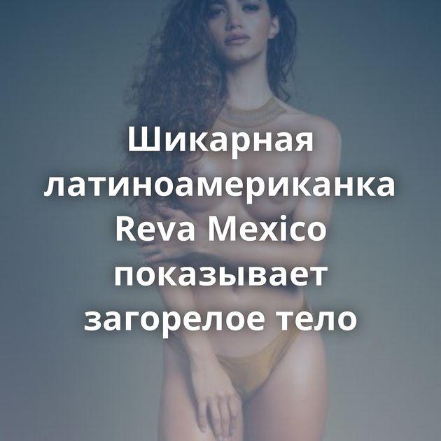 Шикарная латиноамериканка Reva Mexico показывает загорелое тело