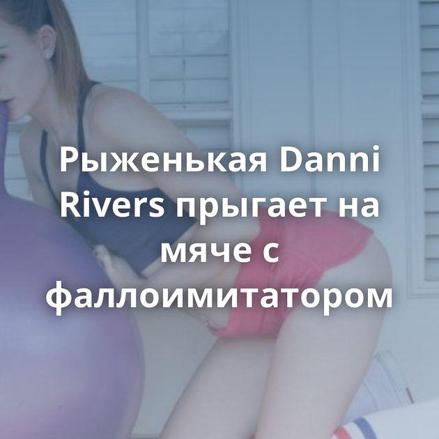 Рыженькая Danni Rivers прыгает на мяче с фаллоимитатором