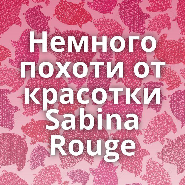 Немного похоти от красотки Sabina Rouge