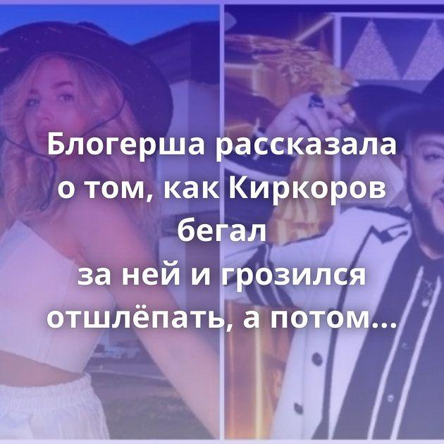 Блогерша рассказала отом, какКиркоров бегал занейигрозился отшлёпать, апотом потребовал поцелуй
