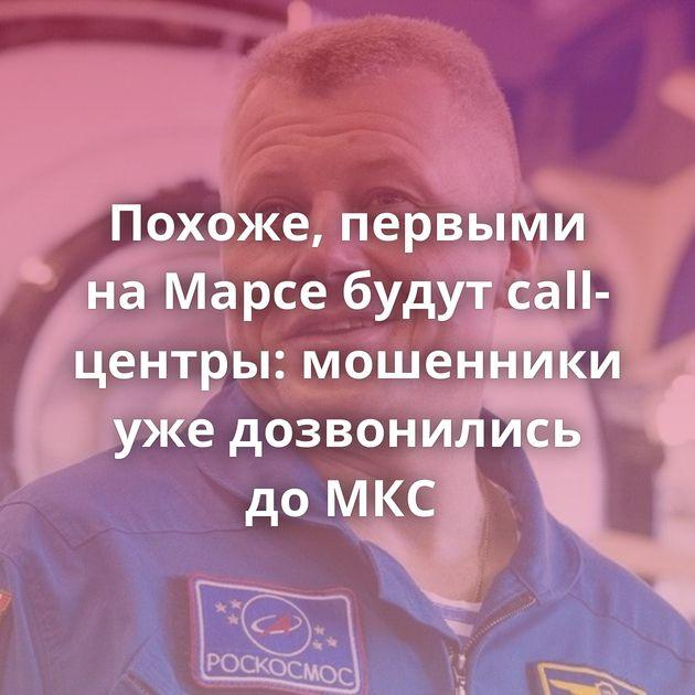 Похоже, первыми наМарсе будут call-центры: мошенники ужедозвонились доМКС