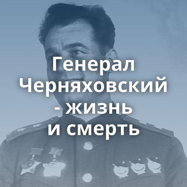 Генерал Черняховский - жизнь исмерть