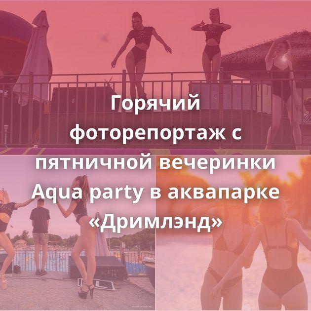 Горячий фоторепортаж с пятничной вечеринки Aqua party в аквапарке «Дримлэнд»
