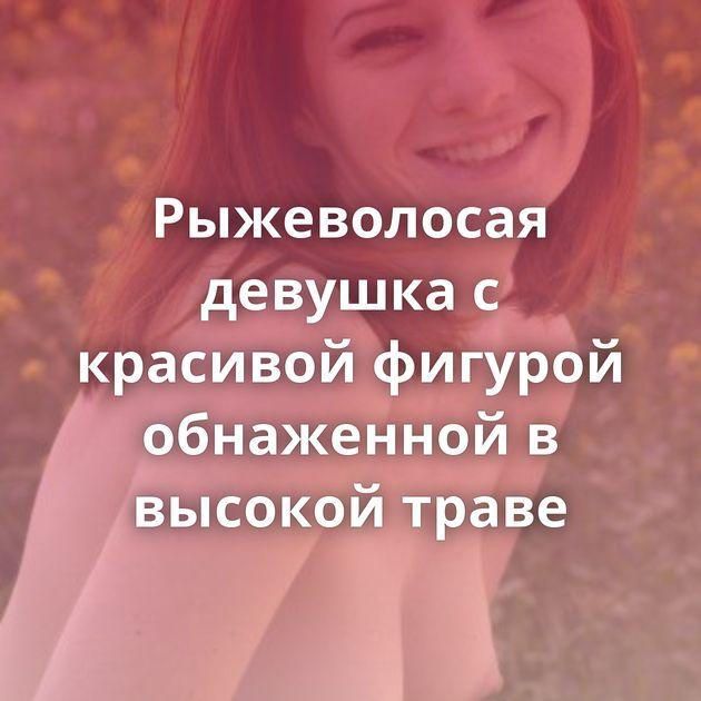 Рыжеволосая девушка с красивой фигурой обнаженной в высокой траве