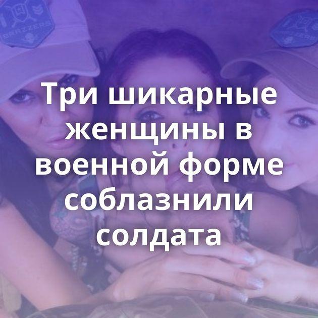 Три шикарные женщины в военной форме соблазнили солдата
