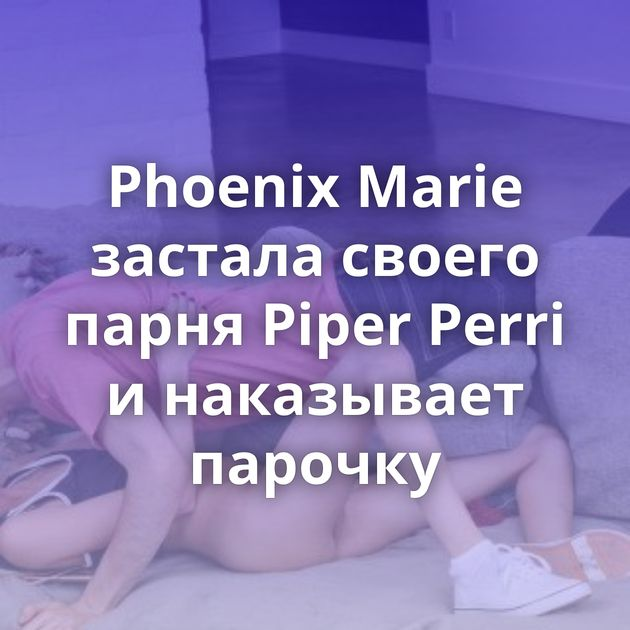 Phoenix Marie застала своего парня Piper Perri и наказывает парочку
