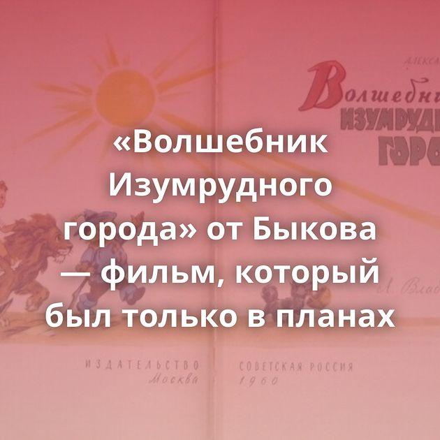 «Волшебник Изумрудного города» отБыкова — фильм, который былтолько впланах