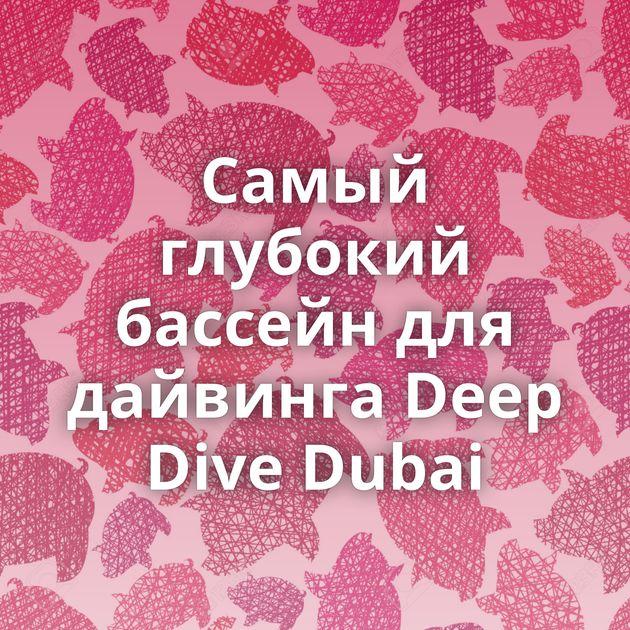 Самый глубокий бассейн для дайвинга Deep Dive Dubai