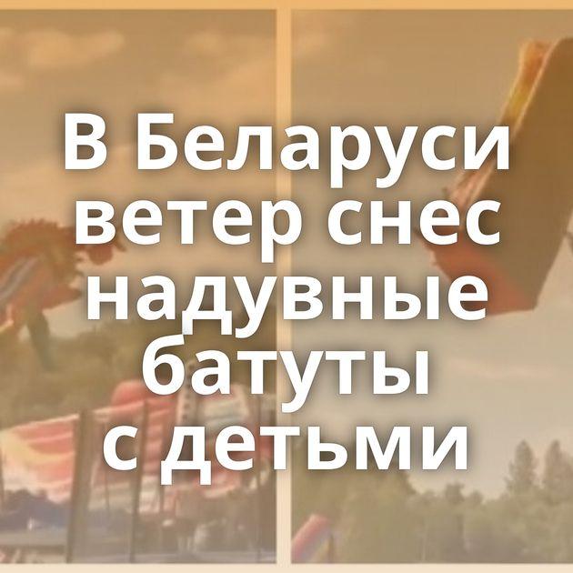 ВБеларуси ветер снес надувные батуты сдетьми