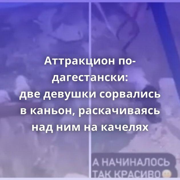 Аттракцион по-дагестански: дведевушки сорвались вканьон, раскачиваясь наднимнакачелях