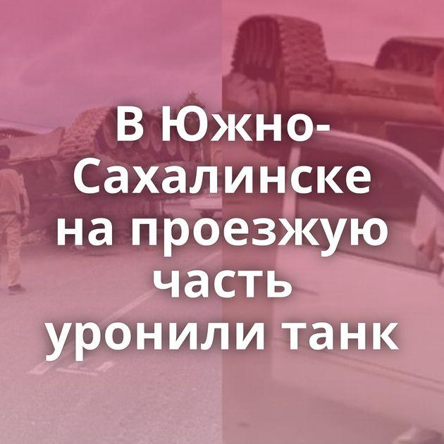 ВЮжно-Сахалинске напроезжую часть уронили танк