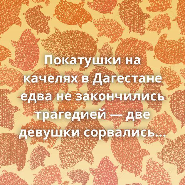 Покатушки на качелях в Дагестане едва не закончились трагедией — две девушки сорвались вниз Сулакского…