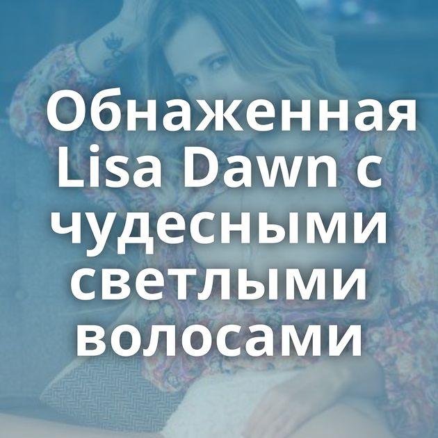 Обнаженная Lisa Dawn с чудесными светлыми волосами