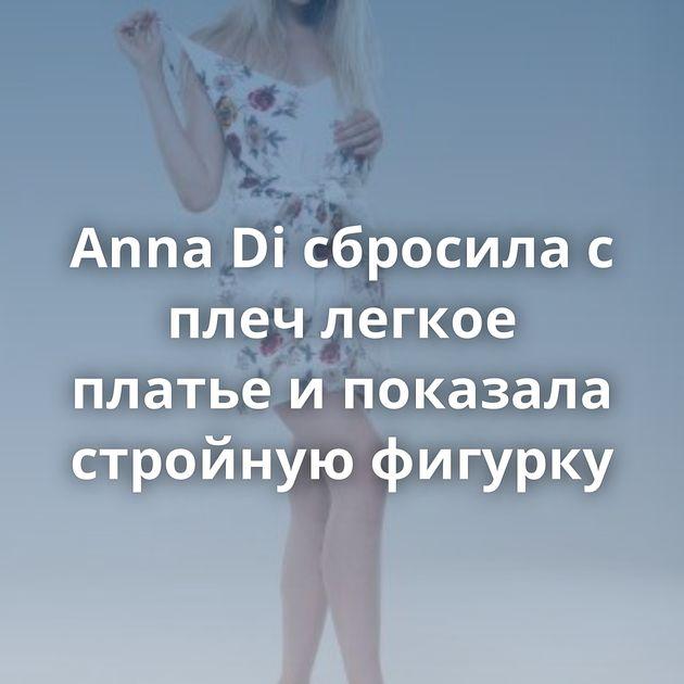 Anna Di сбросила с плеч легкое платье и показала стройную фигурку