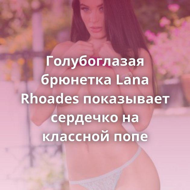 Голубоглазая брюнетка Lana Rhoades показывает сердечко на классной попе