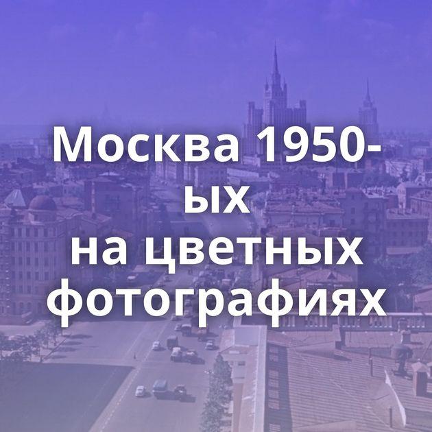 Москва 1950-ых нацветных фотографиях