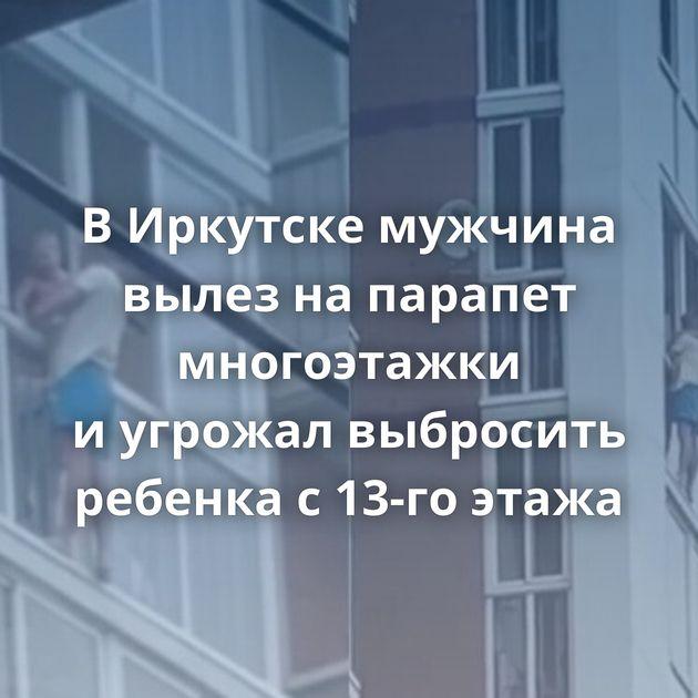 ВИркутске мужчина вылез напарапет многоэтажки иугрожал выбросить ребенка с13-го этажа