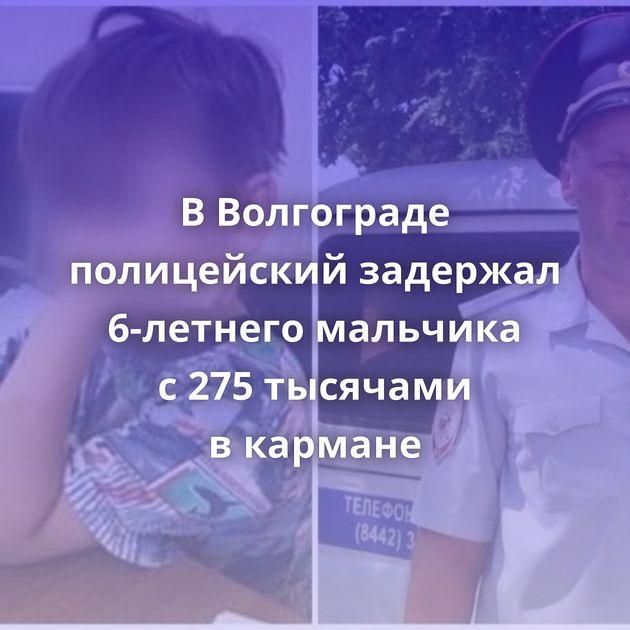 ВВолгограде полицейский задержал 6-летнего мальчика с275тысячами вкармане