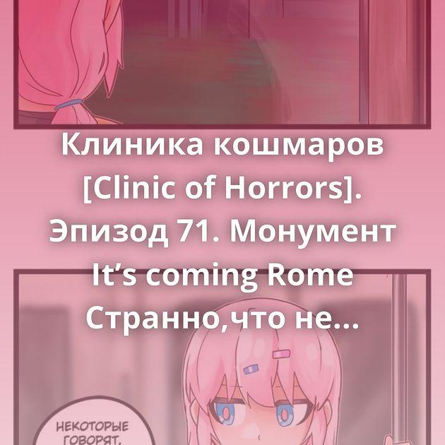 Клиника кошмаров [Clinic of Horrors]. Эпизод 71. Монумент It's coming Rome Странно,что не наклоняться!)) Ответ на пост «