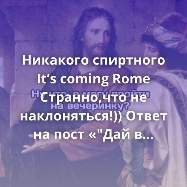 Никакого спиртного It's coming Rome Странно,что не наклоняться!)) Ответ на пост «