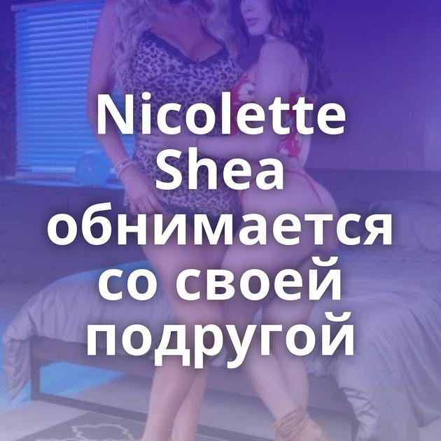 Nicolette Shea обнимается со своей подругой